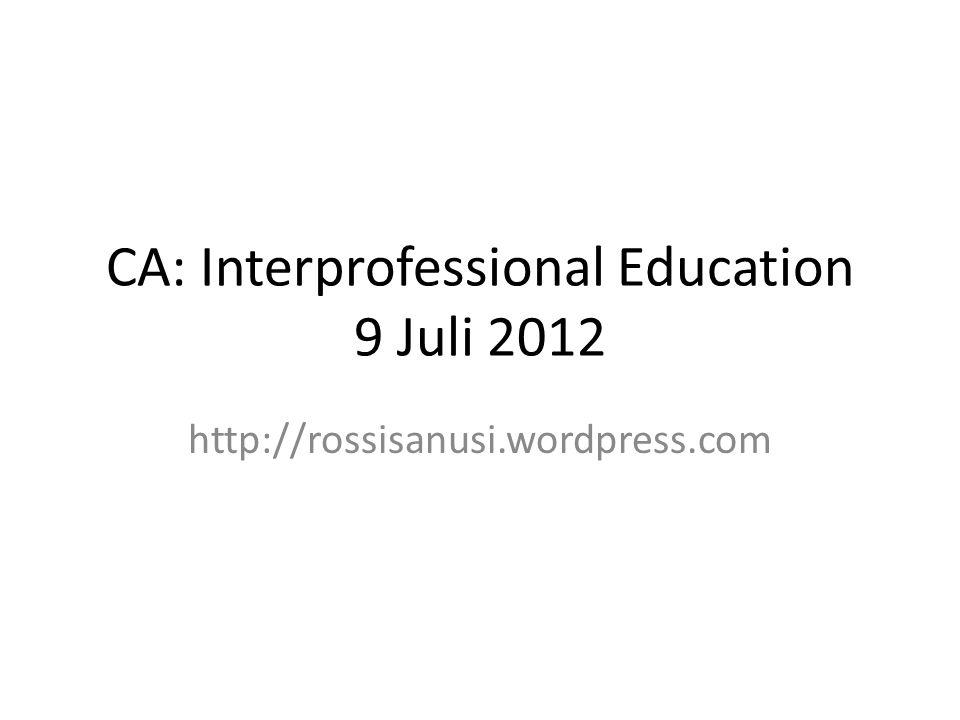 CA: Interprofessional Education 9 Juli 2012 http://rossisanusi.wordpress.com