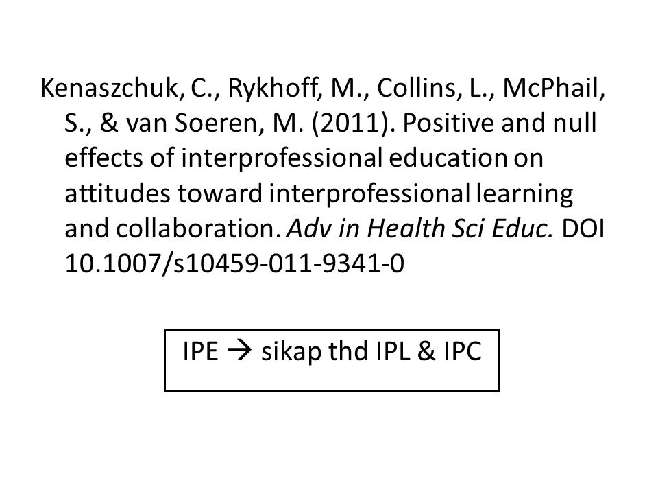 Kenaszchuk, C., Rykhoff, M., Collins, L., McPhail, S., & van Soeren, M. (2011). Positive and null effects of interprofessional education on attitudes