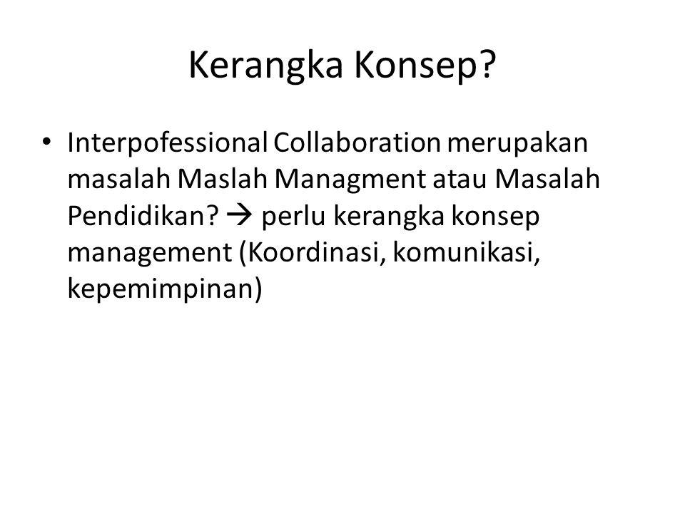 Kerangka Konsep? Interpofessional Collaboration merupakan masalah Maslah Managment atau Masalah Pendidikan?  perlu kerangka konsep management (Koordi