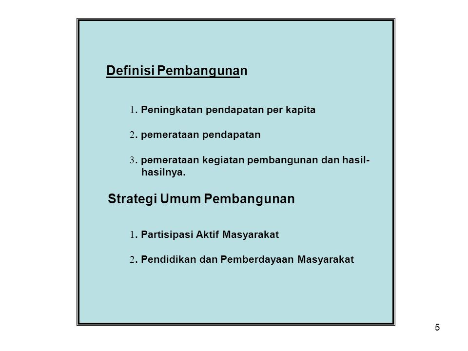 5 Definisi Pembangunan 1. Peningkatan pendapatan per kapita 2. pemerataan pendapatan 3. pemerataan kegiatan pembangunan dan hasil- hasilnya. Strategi