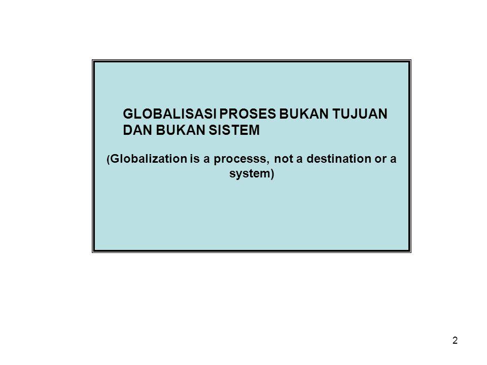 2 GLOBALISASI PROSES BUKAN TUJUAN DAN BUKAN SISTEM ( Globalization is a processs, not a destination or a system)