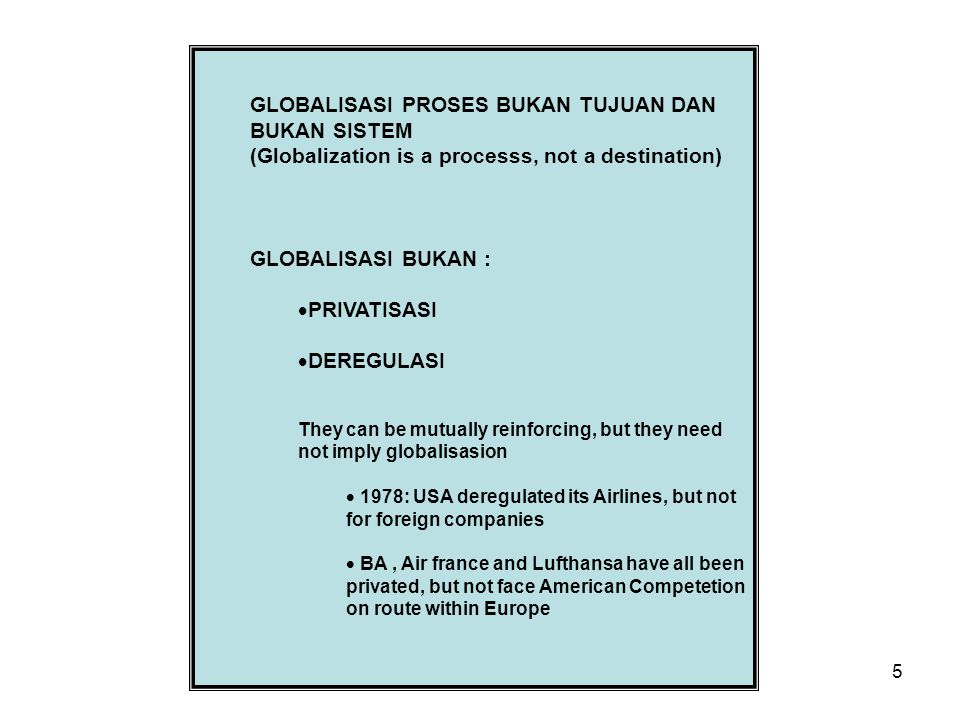 5 GLOBALISASI PROSES BUKAN TUJUAN DAN BUKAN SISTEM (Globalization is a processs, not a destination) GLOBALISASI BUKAN :  PRIVATISASI  DEREGULASI They can be mutually reinforcing, but they need not imply globalisasion  1978: USA deregulated its Airlines, but not for foreign companies  BA, Air france and Lufthansa have all been privated, but not face American Competetion on route within Europe