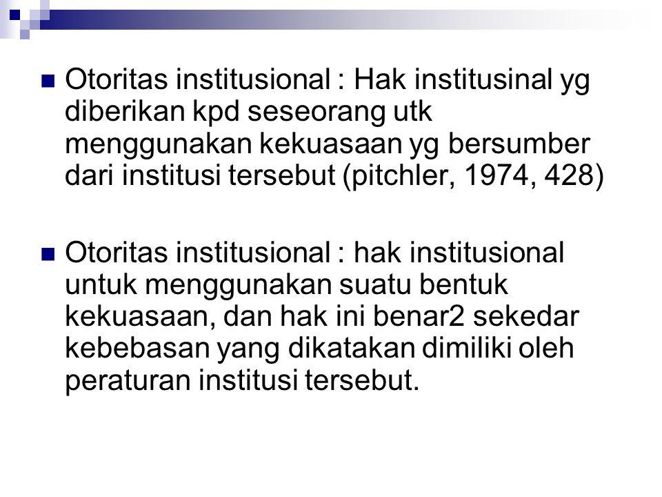 Otoritas institusional : Hak institusinal yg diberikan kpd seseorang utk menggunakan kekuasaan yg bersumber dari institusi tersebut (pitchler, 1974, 428) Otoritas institusional : hak institusional untuk menggunakan suatu bentuk kekuasaan, dan hak ini benar2 sekedar kebebasan yang dikatakan dimiliki oleh peraturan institusi tersebut.