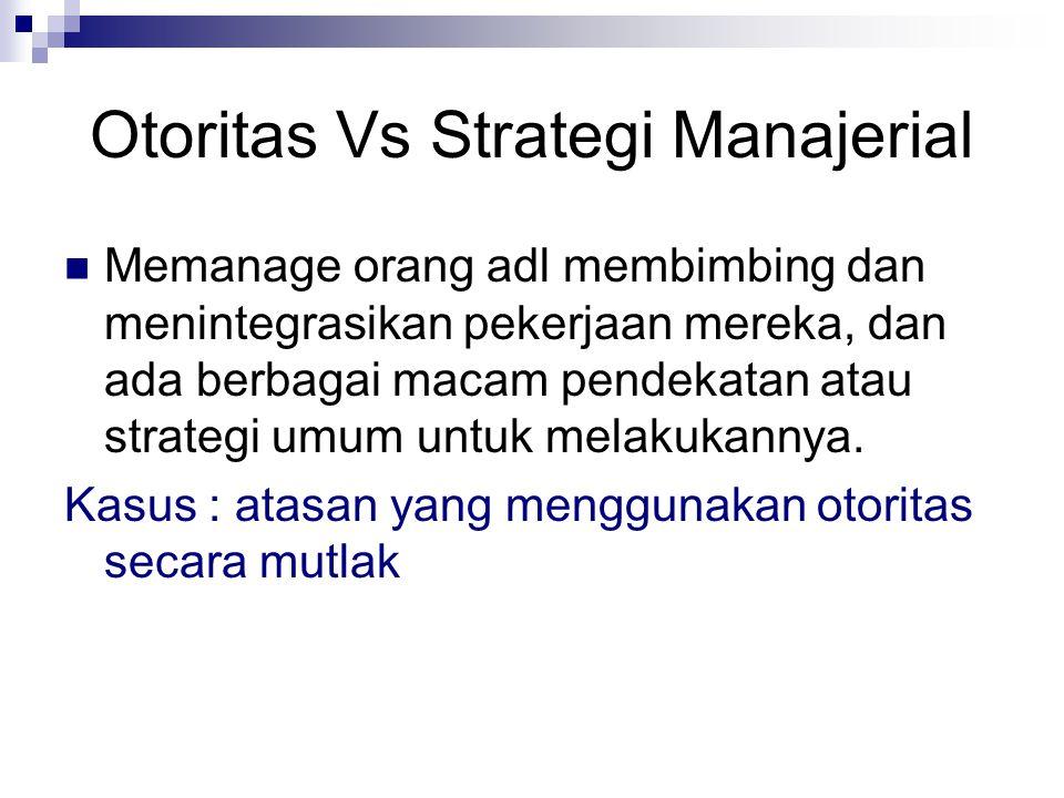 Otoritas Vs Strategi Manajerial Memanage orang adl membimbing dan menintegrasikan pekerjaan mereka, dan ada berbagai macam pendekatan atau strategi umum untuk melakukannya.