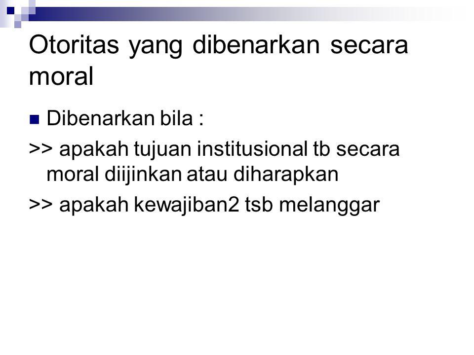 Otoritas yang dibenarkan secara moral Dibenarkan bila : >> apakah tujuan institusional tb secara moral diijinkan atau diharapkan >> apakah kewajiban2 tsb melanggar