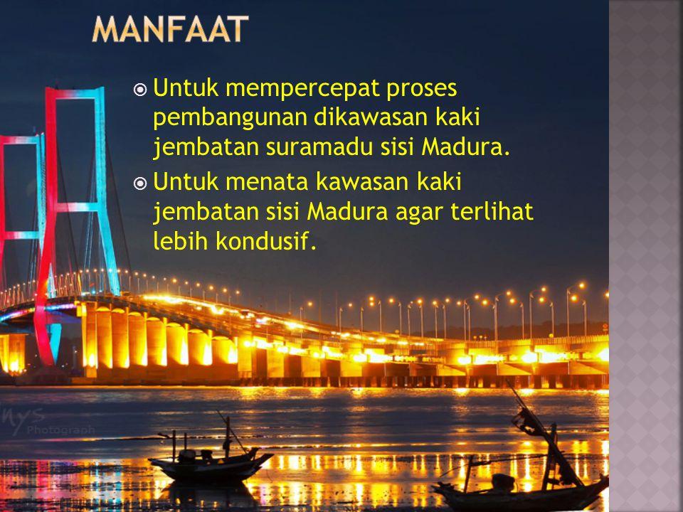  Untuk mempercepat proses pembangunan dikawasan kaki jembatan suramadu sisi Madura.  Untuk menata kawasan kaki jembatan sisi Madura agar terlihat le