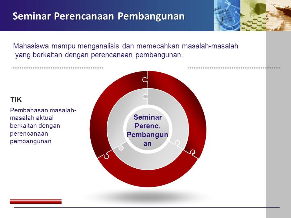 Seminar Perenc. Pembangun an TIK Pembahasan masalah- masalah aktual berkaitan dengan perencanaan pembangunan Seminar Perencanaan Pembangunan Mahasiswa