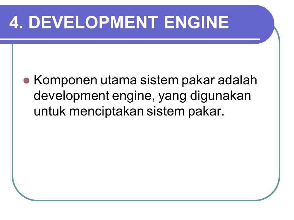 4. DEVELOPMENT ENGINE Komponen utama sistem pakar adalah development engine, yang digunakan untuk menciptakan sistem pakar.