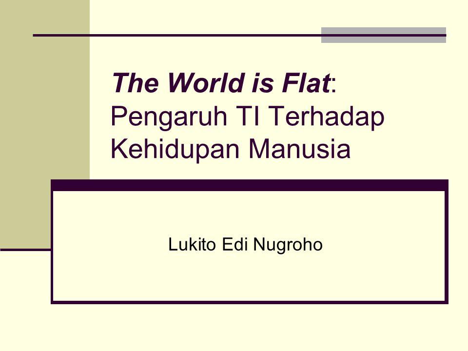 The World is Flat: Pengaruh TI Terhadap Kehidupan Manusia Lukito Edi Nugroho