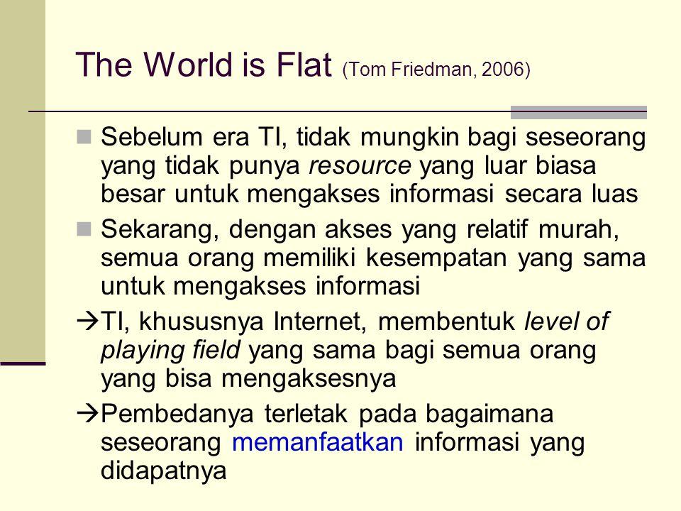 The World is Flat (Tom Friedman, 2006) Sebelum era TI, tidak mungkin bagi seseorang yang tidak punya resource yang luar biasa besar untuk mengakses in