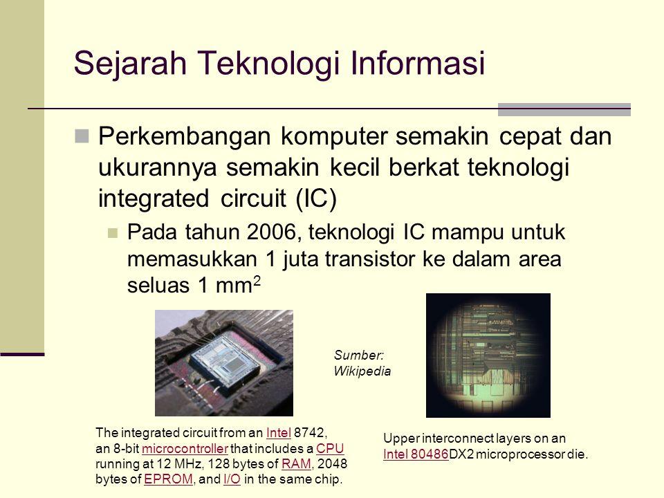 Sejarah Teknologi Informasi Perkembangan komputer semakin cepat dan ukurannya semakin kecil berkat teknologi integrated circuit (IC) Pada tahun 2006,