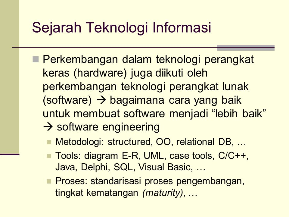 Sejarah Teknologi Informasi Perkembangan dalam teknologi perangkat keras (hardware) juga diikuti oleh perkembangan teknologi perangkat lunak (software