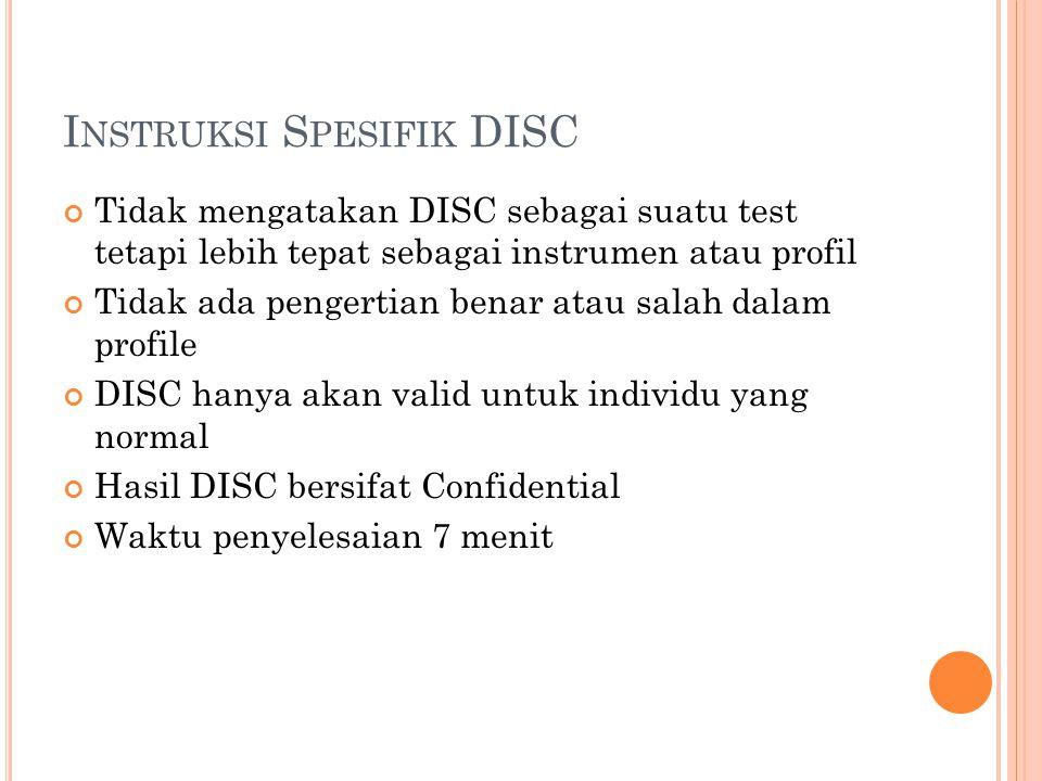 I NSTRUKSI S PESIFIK DISC Tidak mengatakan DISC sebagai suatu test tetapi lebih tepat sebagai instrumen atau profil Tidak ada pengertian benar atau sa