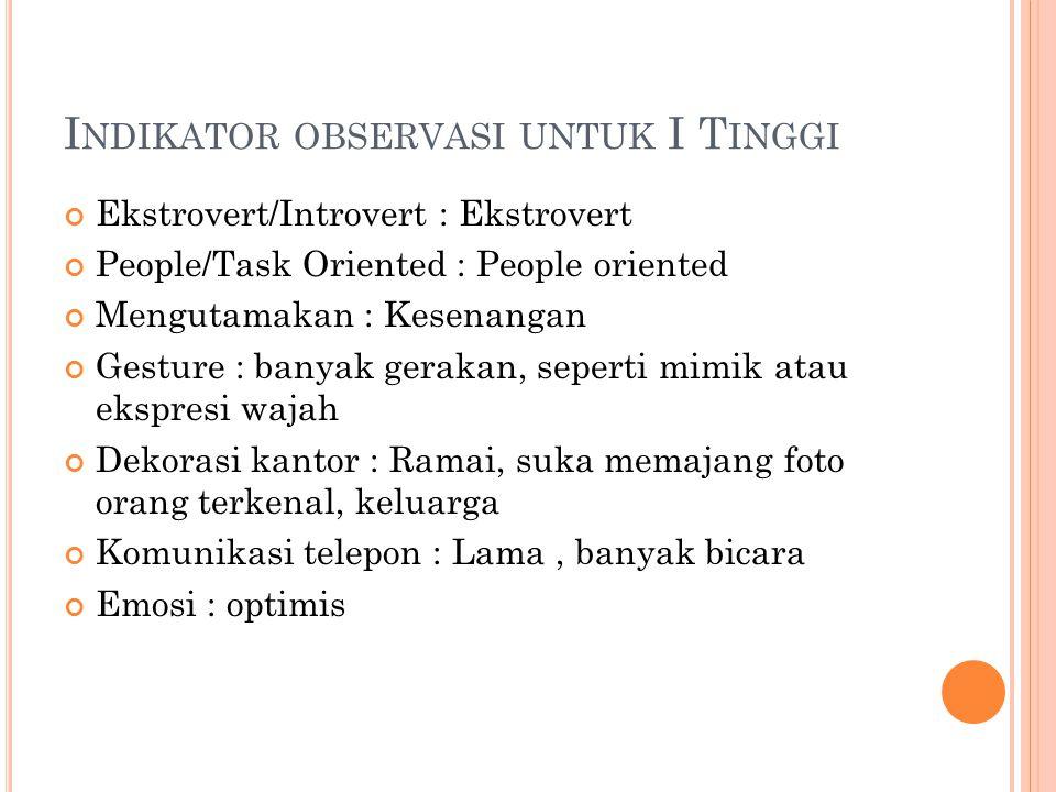 I NDIKATOR OBSERVASI UNTUK I T INGGI Ekstrovert/Introvert : Ekstrovert People/Task Oriented : People oriented Mengutamakan : Kesenangan Gesture : bany