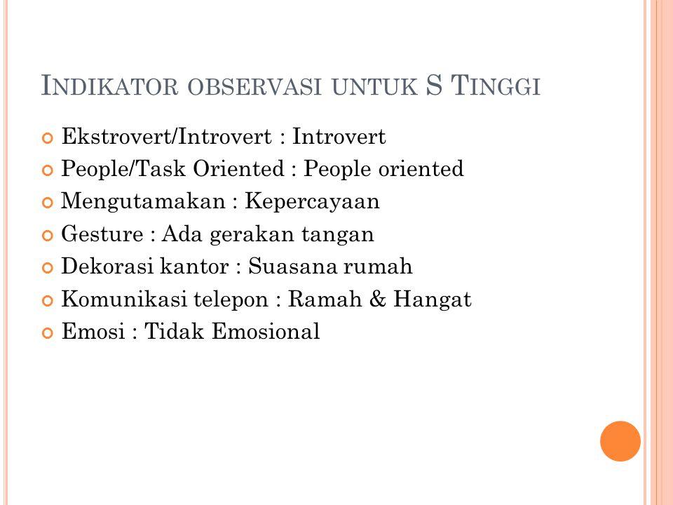 I NDIKATOR OBSERVASI UNTUK S T INGGI Ekstrovert/Introvert : Introvert People/Task Oriented : People oriented Mengutamakan : Kepercayaan Gesture : Ada
