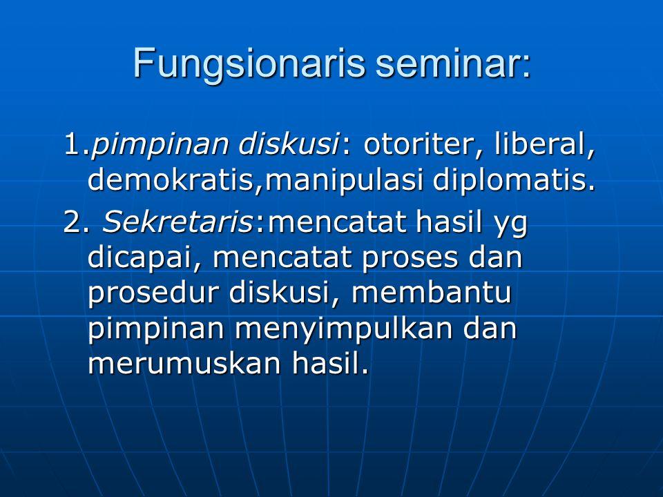 Fungsionaris seminar: 1.pimpinan diskusi: otoriter, liberal, demokratis,manipulasi diplomatis. 2. Sekretaris:mencatat hasil yg dicapai, mencatat prose