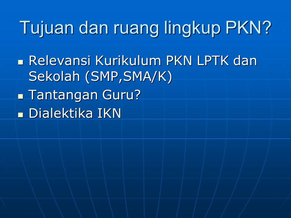 Tujuan dan ruang lingkup PKN? Relevansi Kurikulum PKN LPTK dan Sekolah (SMP,SMA/K) Relevansi Kurikulum PKN LPTK dan Sekolah (SMP,SMA/K) Tantangan Guru