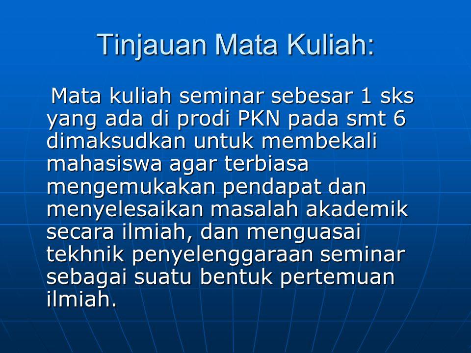 Tinjauan Mata Kuliah: Mata kuliah seminar sebesar 1 sks yang ada di prodi PKN pada smt 6 dimaksudkan untuk membekali mahasiswa agar terbiasa mengemuka