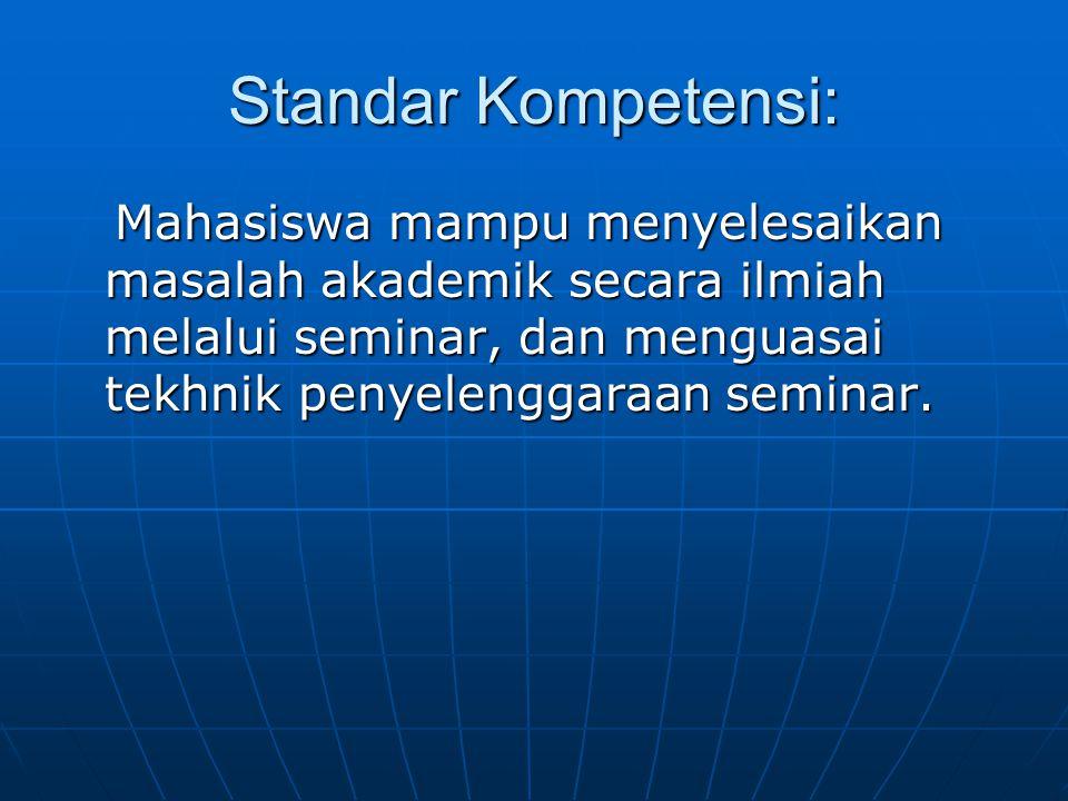 Standar Kompetensi: Mahasiswa mampu menyelesaikan masalah akademik secara ilmiah melalui seminar, dan menguasai tekhnik penyelenggaraan seminar. Mahas
