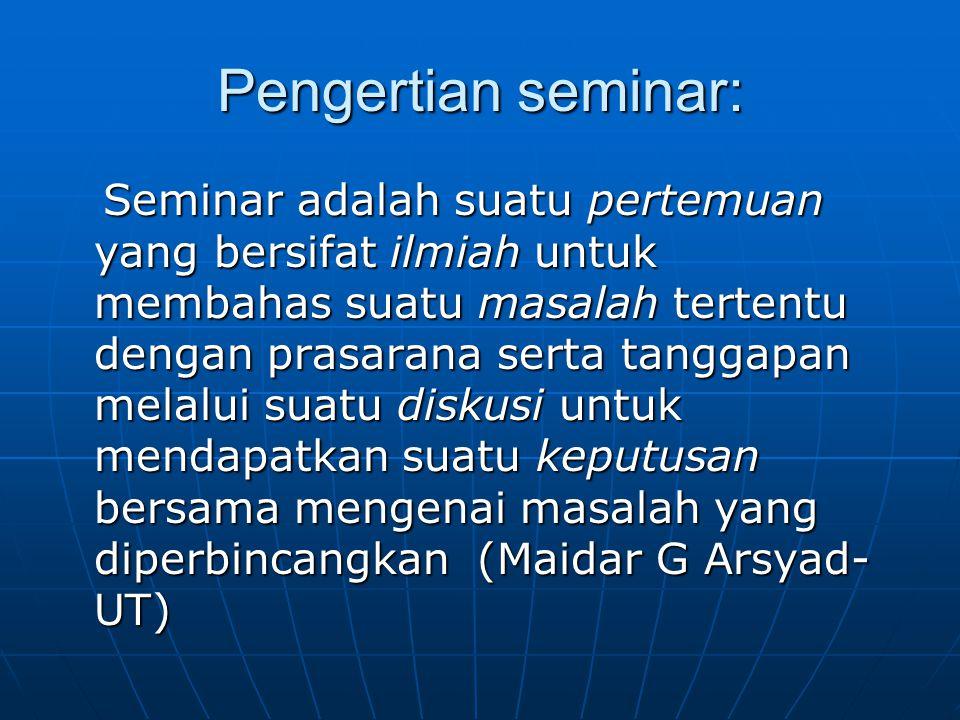 Pengertian seminar: Seminar adalah suatu pertemuan yang bersifat ilmiah untuk membahas suatu masalah tertentu dengan prasarana serta tanggapan melalui