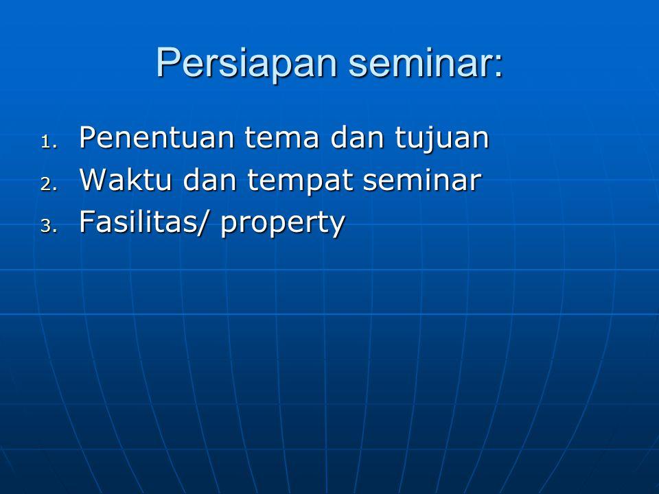 Persiapan seminar: 1. Penentuan tema dan tujuan 2. Waktu dan tempat seminar 3. Fasilitas/ property