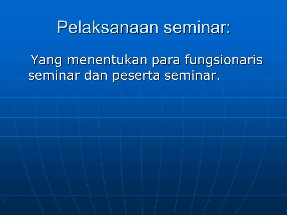 Pelaksanaan seminar: Yang menentukan para fungsionaris seminar dan peserta seminar. Yang menentukan para fungsionaris seminar dan peserta seminar.