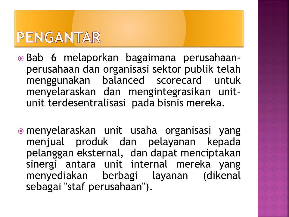  Bab 6 melaporkan bagaimana perusahaan- perusahaan dan organisasi sektor publik telah menggunakan balanced scorecard untuk menyelaraskan dan menginte