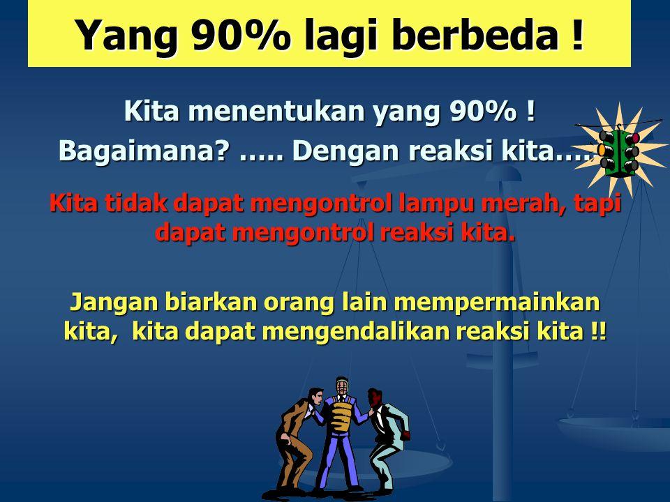 Yang 90% lagi berbeda ! Kita menentukan yang 90% ! Bagaimana? ….. Dengan reaksi kita….. Kita tidak dapat mengontrol lampu merah, tapi dapat mengontrol