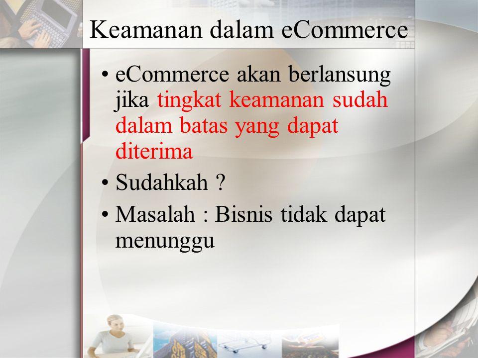 Keamanan dalam eCommerce eCommerce akan berlansung jika tingkat keamanan sudah dalam batas yang dapat diterima Sudahkah ? Masalah : Bisnis tidak dapat