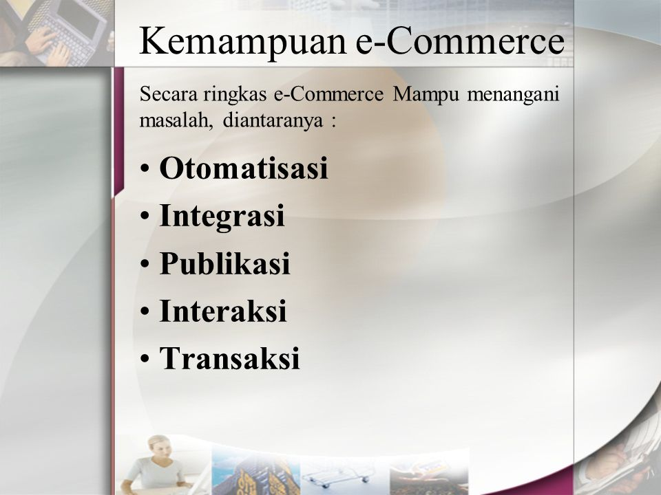 Kemampuan e-Commerce Otomatisasi Integrasi Publikasi Interaksi Transaksi Secara ringkas e-Commerce Mampu menangani masalah, diantaranya :