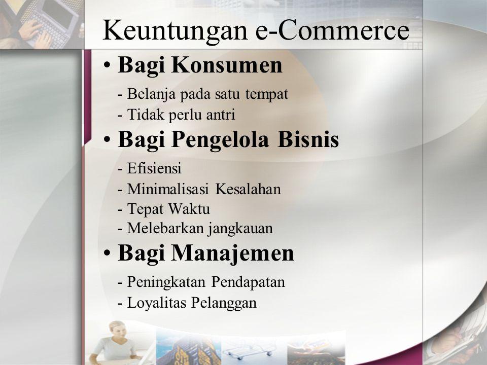 Keuntungan e-Commerce Bagi Konsumen - Belanja pada satu tempat - Tidak perlu antri Bagi Pengelola Bisnis - Efisiensi - Minimalisasi Kesalahan - Tepat