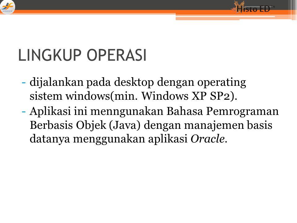 LINGKUP OPERASI -dijalankan pada desktop dengan operating sistem windows(min. Windows XP SP2). -Aplikasi ini menngunakan Bahasa Pemrograman Berbasis O