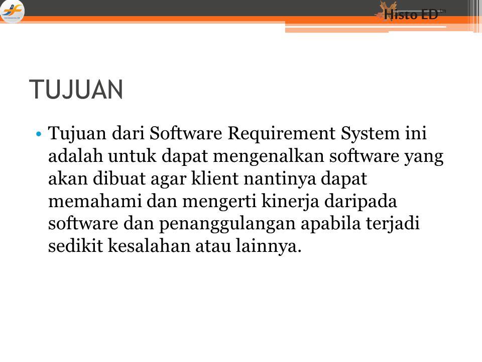 TUJUAN Tujuan dari Software Requirement System ini adalah untuk dapat mengenalkan software yang akan dibuat agar klient nantinya dapat memahami dan mengerti kinerja daripada software dan penanggulangan apabila terjadi sedikit kesalahan atau lainnya.