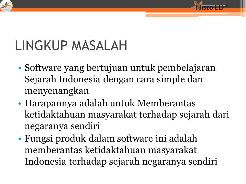 LINGKUP MASALAH Software yang bertujuan untuk pembelajaran Sejarah Indonesia dengan cara simple dan menyenangkan Harapannya adalah untuk Memberantas k