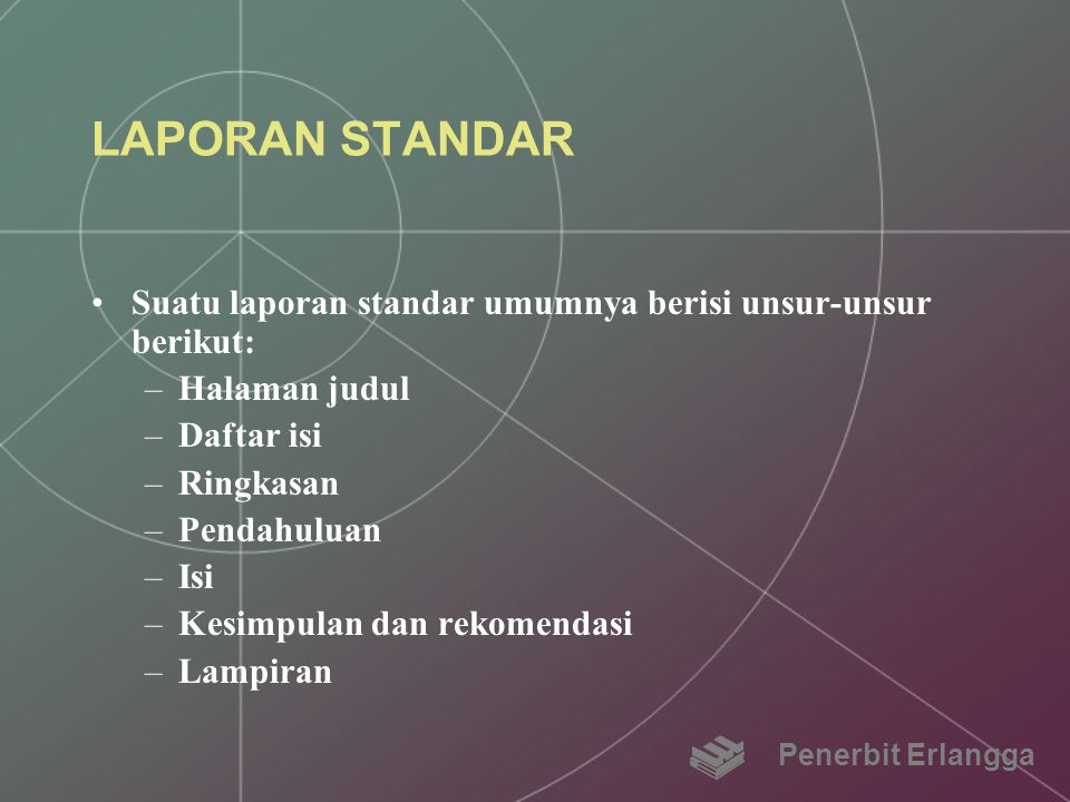 LAPORAN STANDAR Suatu laporan standar umumnya berisi unsur-unsur berikut: –Halaman judul –Daftar isi –Ringkasan –Pendahuluan –Isi –Kesimpulan dan reko