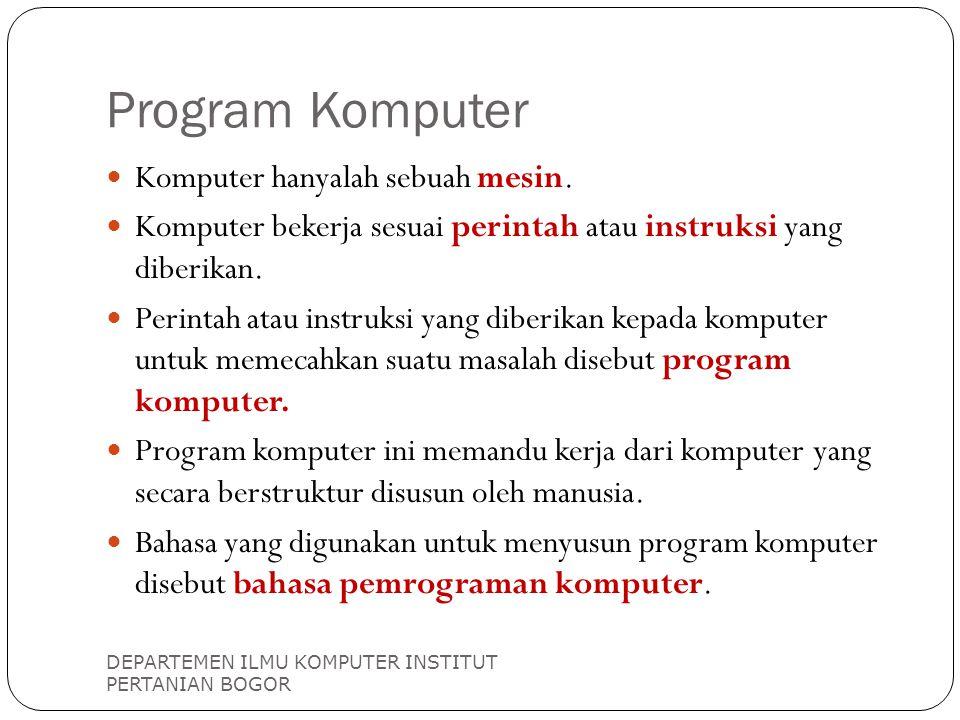 Program Komputer DEPARTEMEN ILMU KOMPUTER INSTITUT PERTANIAN BOGOR Komputer hanyalah sebuah mesin. Komputer bekerja sesuai perintah atau instruksi yan