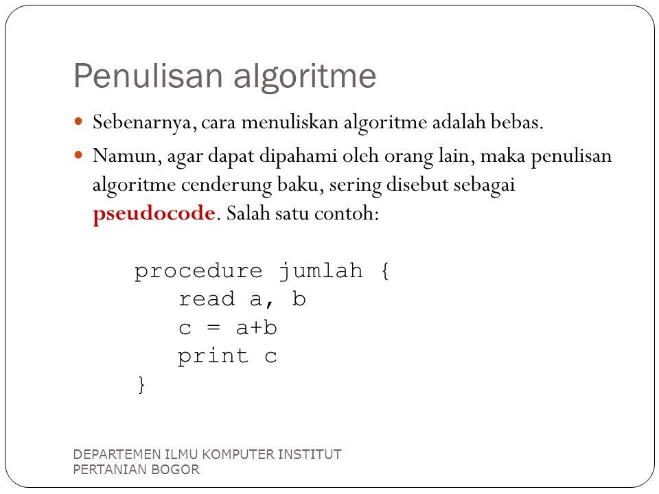 Penulisan algoritme DEPARTEMEN ILMU KOMPUTER INSTITUT PERTANIAN BOGOR Sebenarnya, cara menuliskan algoritme adalah bebas. Namun, agar dapat dipahami o