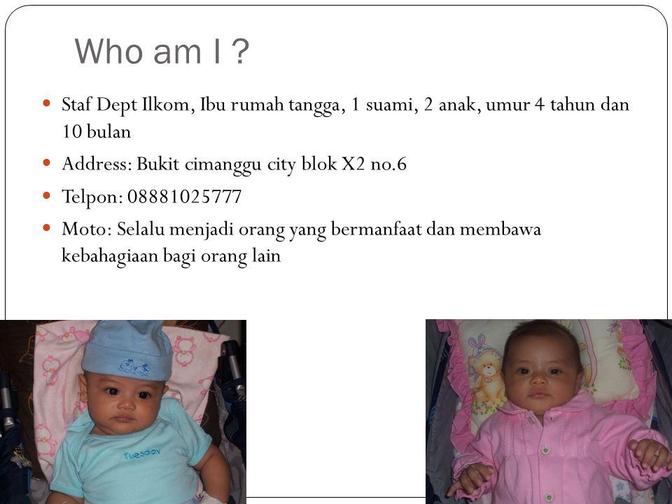 Who am I ? Staf Dept Ilkom, Ibu rumah tangga, 1 suami, 2 anak, umur 4 tahun dan 10 bulan Address: Bukit cimanggu city blok X2 no.6 Telpon: 08881025777
