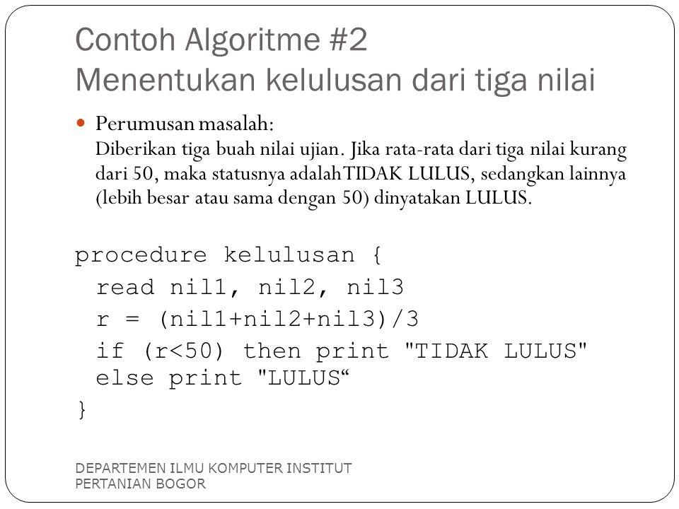 Contoh Algoritme #2 Menentukan kelulusan dari tiga nilai DEPARTEMEN ILMU KOMPUTER INSTITUT PERTANIAN BOGOR Perumusan masalah: Diberikan tiga buah nilai ujian.