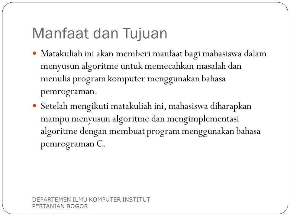 Manfaat dan Tujuan DEPARTEMEN ILMU KOMPUTER INSTITUT PERTANIAN BOGOR Matakuliah ini akan memberi manfaat bagi mahasiswa dalam menyusun algoritme untuk