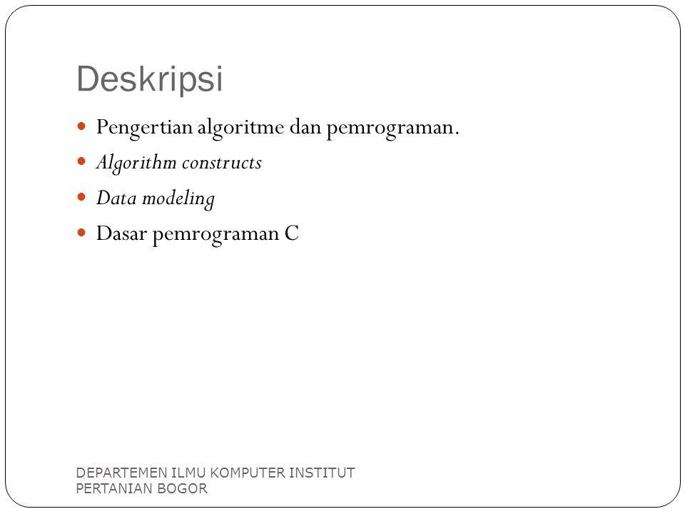 Deskripsi DEPARTEMEN ILMU KOMPUTER INSTITUT PERTANIAN BOGOR Pengertian algoritme dan pemrograman. Algorithm constructs Data modeling Dasar pemrograman