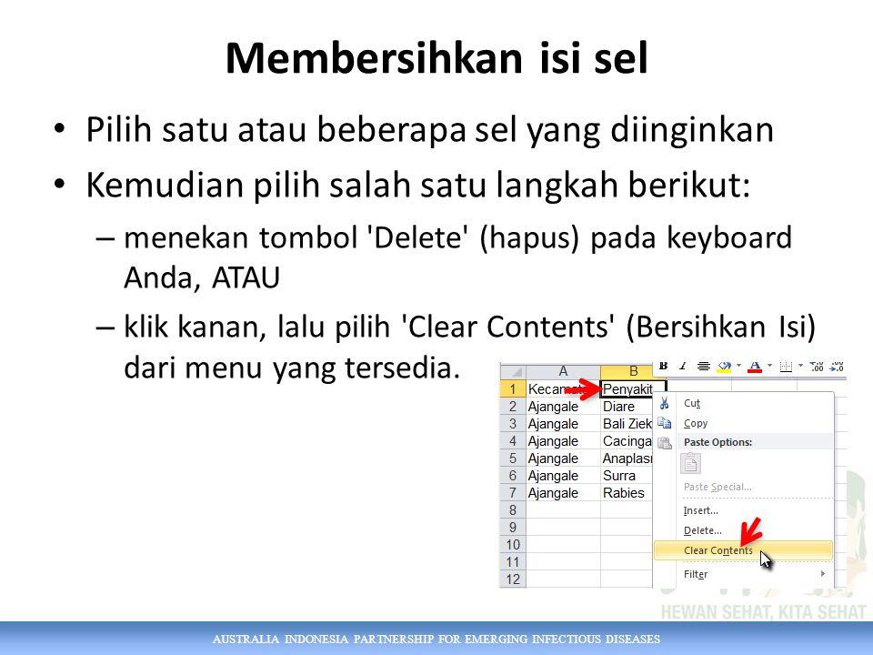 AUSTRALIA INDONESIA PARTNERSHIP FOR EMERGING INFECTIOUS DISEASES Membersihkan isi sel Pilih satu atau beberapa sel yang diinginkan Kemudian pilih salah satu langkah berikut: – menekan tombol Delete (hapus) pada keyboard Anda, ATAU – klik kanan, lalu pilih Clear Contents (Bersihkan Isi) dari menu yang tersedia.