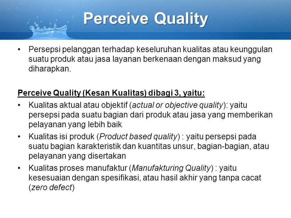 Perceive Quality Persepsi pelanggan terhadap keseluruhan kualitas atau keunggulan suatu produk atau jasa layanan berkenaan dengan maksud yang diharapkan.