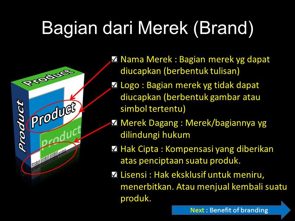 Bagian dari Merek (Brand) Nama Merek : Bagian merek yg dapat diucapkan (berbentuk tulisan) Logo : Bagian merek yg tidak dapat diucapkan (berbentuk gambar atau simbol tertentu) Merek Dagang : Merek/bagiannya yg dilindungi hukum Hak Cipta : Kompensasi yang diberikan atas penciptaan suatu produk.