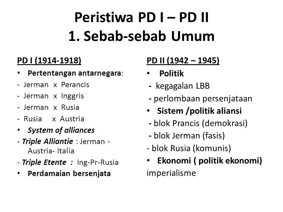 Peristiwa PD I – PD II 1. Sebab-sebab Umum PD I (1914-1918) Pertentangan antarnegara: - Jerman x Perancis - Jerman x Inggris - Jerman x Rusia - Rusia