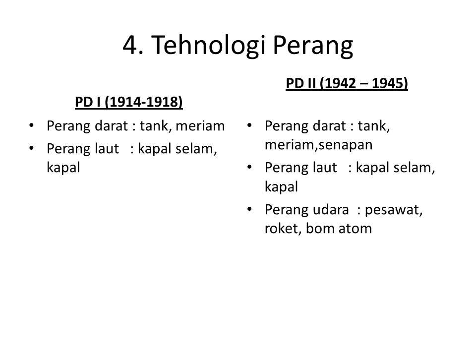 4. Tehnologi Perang PD I (1914-1918) Perang darat : tank, meriam Perang laut : kapal selam, kapal PD II (1942 – 1945) Perang darat : tank, meriam,sena