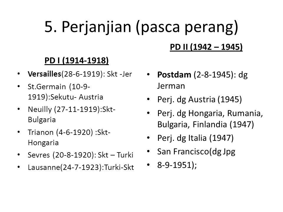 5. Perjanjian (pasca perang) PD I (1914-1918) Versailles(28-6-1919): Skt -Jer St.Germain (10-9- 1919):Sekutu- Austria Neuilly (27-11-1919):Skt- Bulgar