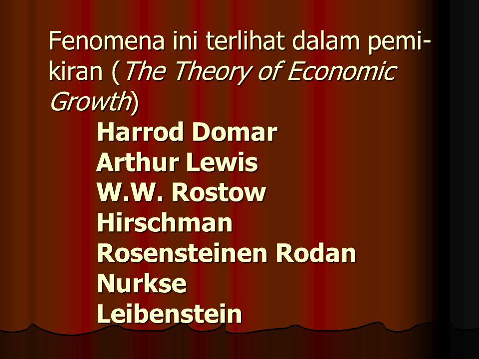 Fenomena ini terlihat dalam pemi- kiran (The Theory of Economic Growth) Harrod Domar Arthur Lewis W.W.