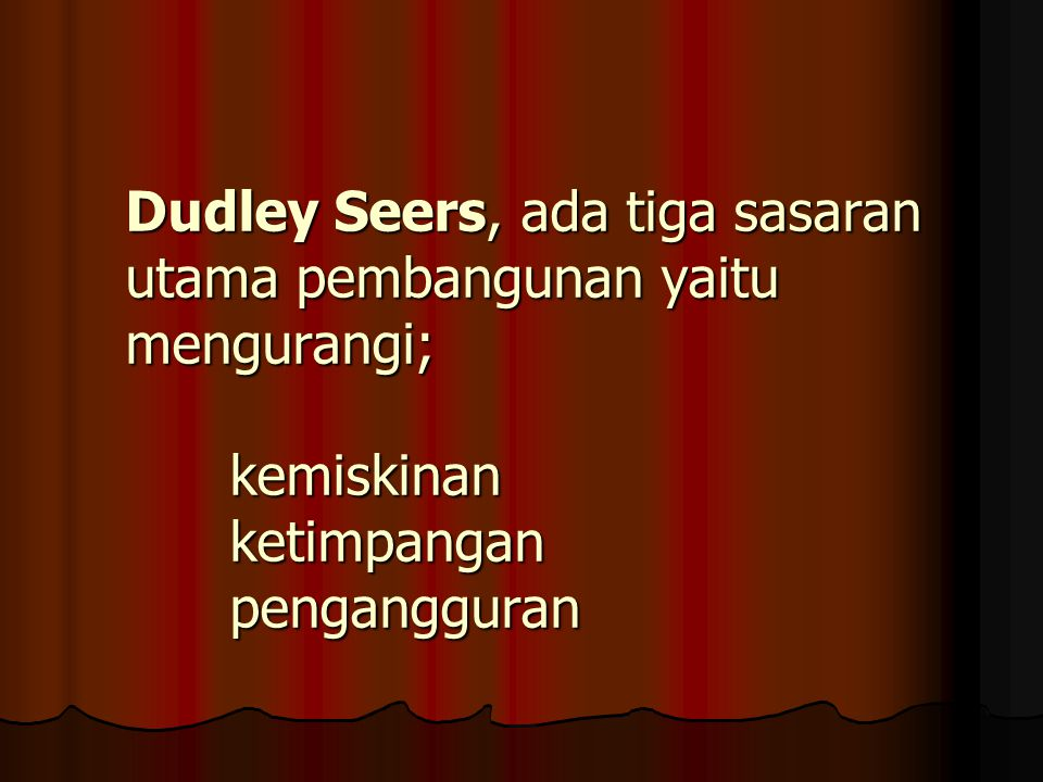 Dudley Seers, ada tiga sasaran utama pembangunan yaitu mengurangi; kemiskinan ketimpangan pengangguran