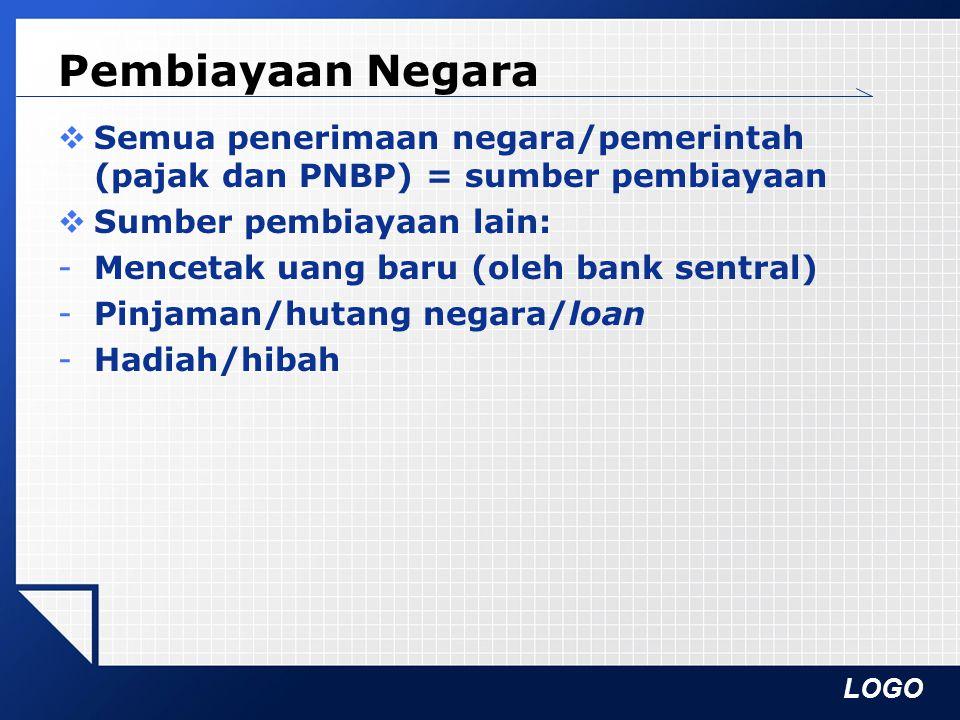 LOGO Pembiayaan Negara  Semua penerimaan negara/pemerintah (pajak dan PNBP) = sumber pembiayaan  Sumber pembiayaan lain: -Mencetak uang baru (oleh b